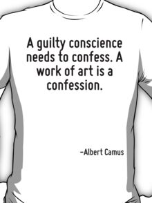 A guilty conscience needs to confess. A work of art is a confession. T-Shirt