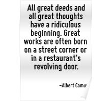 All great deeds and all great thoughts have a ridiculous beginning. Great works are often born on a street corner or in a restaurant's revolving door. Poster