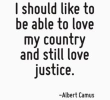 I should like to be able to love my country and still love justice. T-Shirt