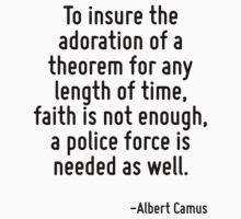 To insure the adoration of a theorem for any length of time, faith is not enough, a police force is needed as well. by Quotr