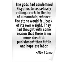 The gods had condemned Sisyphus to ceaselessly rolling a rock to the top of a mountain, whence the stone would fall back of its own weight. They had thought with some reason that there is no more dre Poster