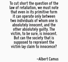 To cut short the question of the law of retaliation, we must note that even in its primitive form it can operate only between two individuals of whom one is absolutely innocent, and the other absolut by Quotr