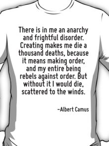 There is in me an anarchy and frightful disorder. Creating makes me die a thousand deaths, because it means making order, and my entire being rebels against order. But without it I would die, scatter T-Shirt
