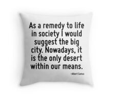 As a remedy to life in society I would suggest the big city. Nowadays, it is the only desert within our means. Throw Pillow