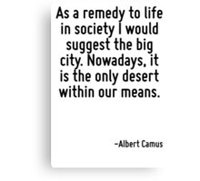 As a remedy to life in society I would suggest the big city. Nowadays, it is the only desert within our means. Canvas Print