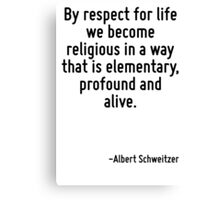By respect for life we become religious in a way that is elementary, profound and alive. Canvas Print