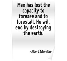 Man has lost the capacity to foresee and to forestall. He will end by destroying the earth. Poster