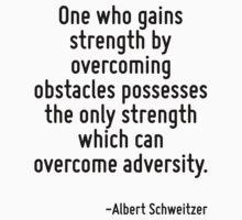 One who gains strength by overcoming obstacles possesses the only strength which can overcome adversity. by Quotr