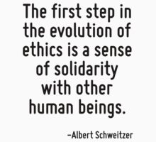 The first step in the evolution of ethics is a sense of solidarity with other human beings. by Quotr