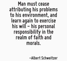 Man must cease attributing his problems to his environment, and learn again to exercise his will - his personal responsibility in the realm of faith and morals. by Quotr