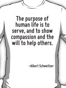 The purpose of human life is to serve, and to show compassion and the will to help others. T-Shirt