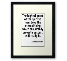 The highest proof of the spirit is love. Love the eternal thing which can already on earth possess as it really is. Framed Print