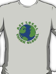 Act Local Think Global T-Shirt T-Shirt