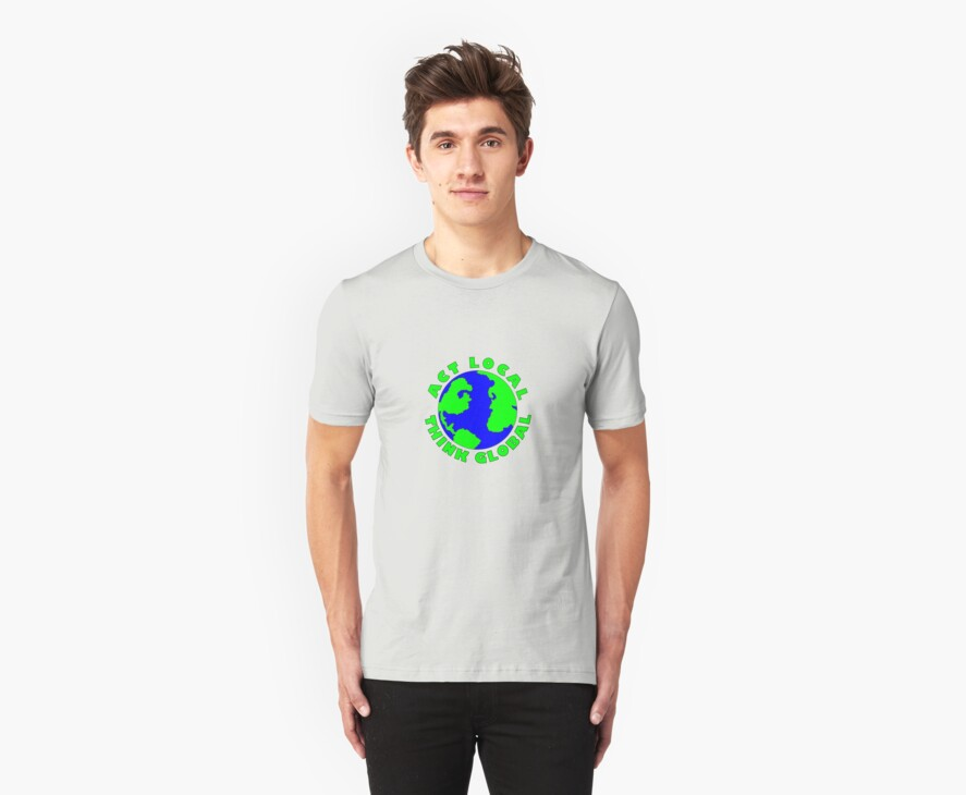 Act Local Think Global T-Shirt by MidnightAkita