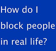 How Do I Block People In Real Life? by hellafandom
