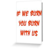 If We Burn, You Burn With Us Greeting Card