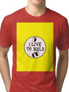 I  LIVE TO BUILD  Tri-blend T-Shirt