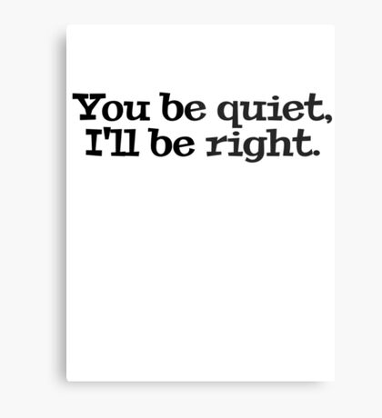 You be quiet, I'll be right. Metal Print