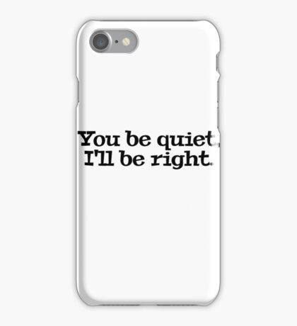 You be quiet, I'll be right. iPhone Case/Skin