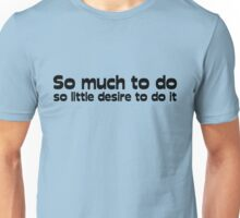 So much to do, so little desire to do it Unisex T-Shirt