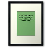 If you don't get out there and sin then Jesus will have died for nothing. Framed Print