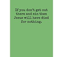 If you don't get out there and sin then Jesus will have died for nothing. Photographic Print