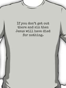 If you don't get out there and sin then Jesus will have died for nothing. T-Shirt