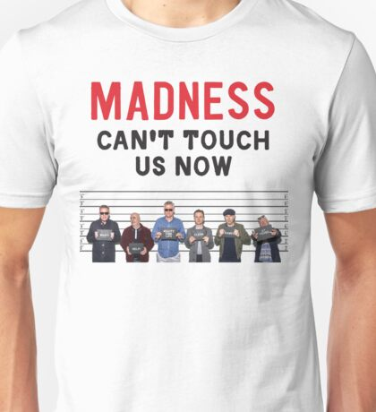 Can't Touch Us Now ... It's Madness! Unisex T-Shirt