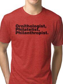 Ornithologist, Philatelist, Philanthropist. Tri-blend T-Shirt