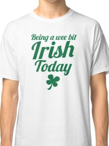 Being a WEE BIT IRISH Today St Patrick's day design Classic T-Shirt