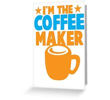 I'm the COFFEE MAKER Greeting Card