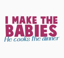 I MAKE the BABIES - He COOKS the DINNER by jazzydevil