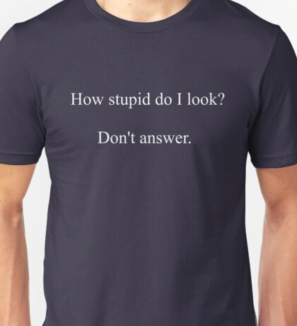 How Stupid Do I Look T-Shirt And Hoodie Unisex T-Shirt
