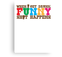 When I get DRUNK FUNNY shit happens! Canvas Print
