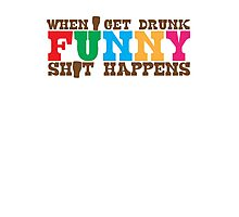 When I get DRUNK FUNNY shit happens! Photographic Print