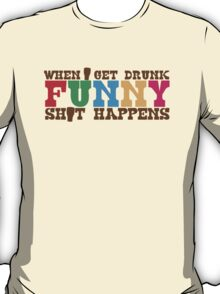When I get DRUNK FUNNY shit happens! T-Shirt