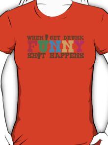 When I get DRUNK FUNNY shit happens! T-Shirt