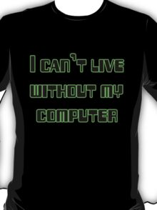 I can't live without my computer T-Shirt