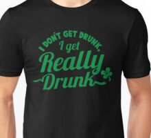 I don't get DRUNK I get REALLY DRUNK  Unisex T-Shirt