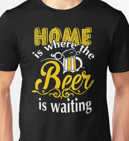 HOME IS WHERE THE BEER IS WAITING T SHIRT Unisex T-Shirt