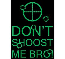 Don't Shoost Me Bro! Photographic Print