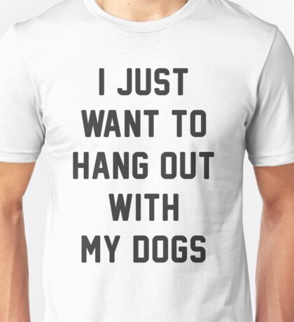 I JUST WANT TO HANG OUT WITH MY DOGS Unisex T-Shirt