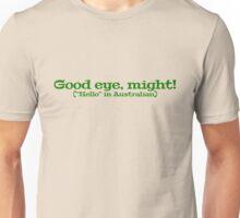 "Good eye, might! (""Hello"" in Australian) Unisex T-Shirt"