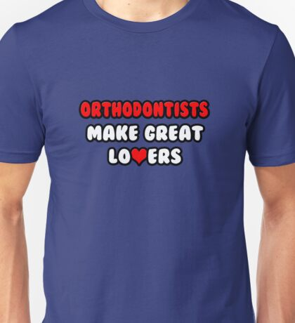 Orthodontists Make Great Lovers Unisex T-Shirt