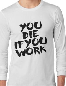 You Die if You Work Long Sleeve T-Shirt