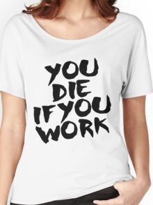 You Die if You Work Women's Relaxed Fit T-Shirt