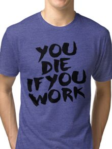 You Die if You Work Tri-blend T-Shirt