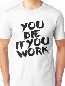You Die if You Work Unisex T-Shirt