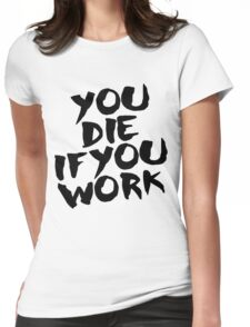 You Die if You Work Womens Fitted T-Shirt