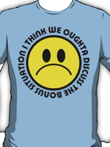 I think we oughta discuss the bonus situation T-Shirt